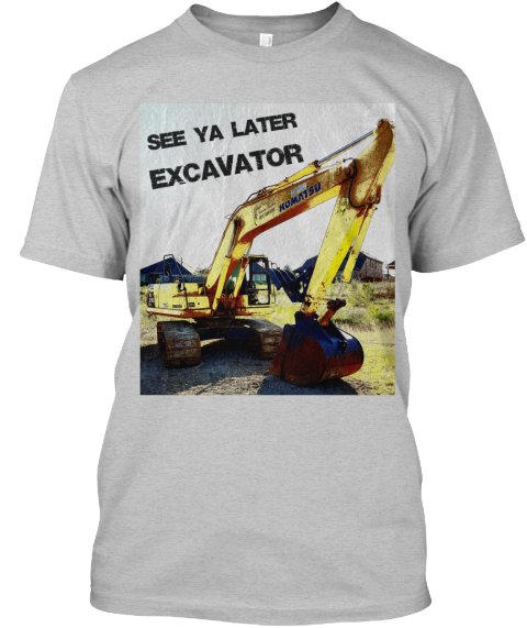 Teespring_See Ya Later Excavator Shirt_Adult